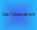 Cele 7 Minuni Ale Lumii